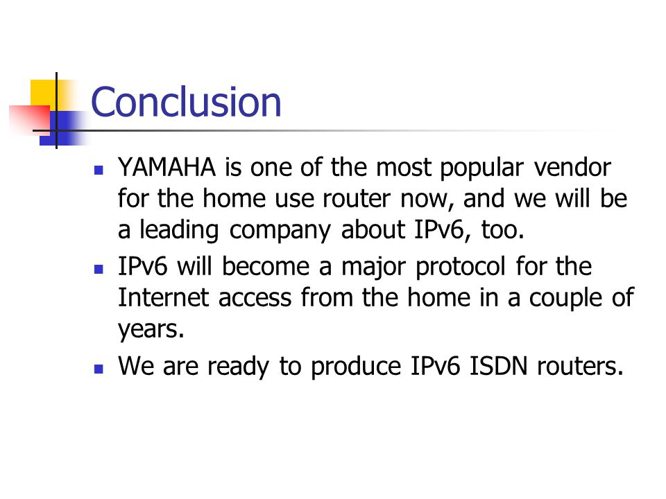 Conclusion YAMAHA is one of the most popular vendor for the home use router now, and we will be a leading company about IPv6, too. IPv6 will become a