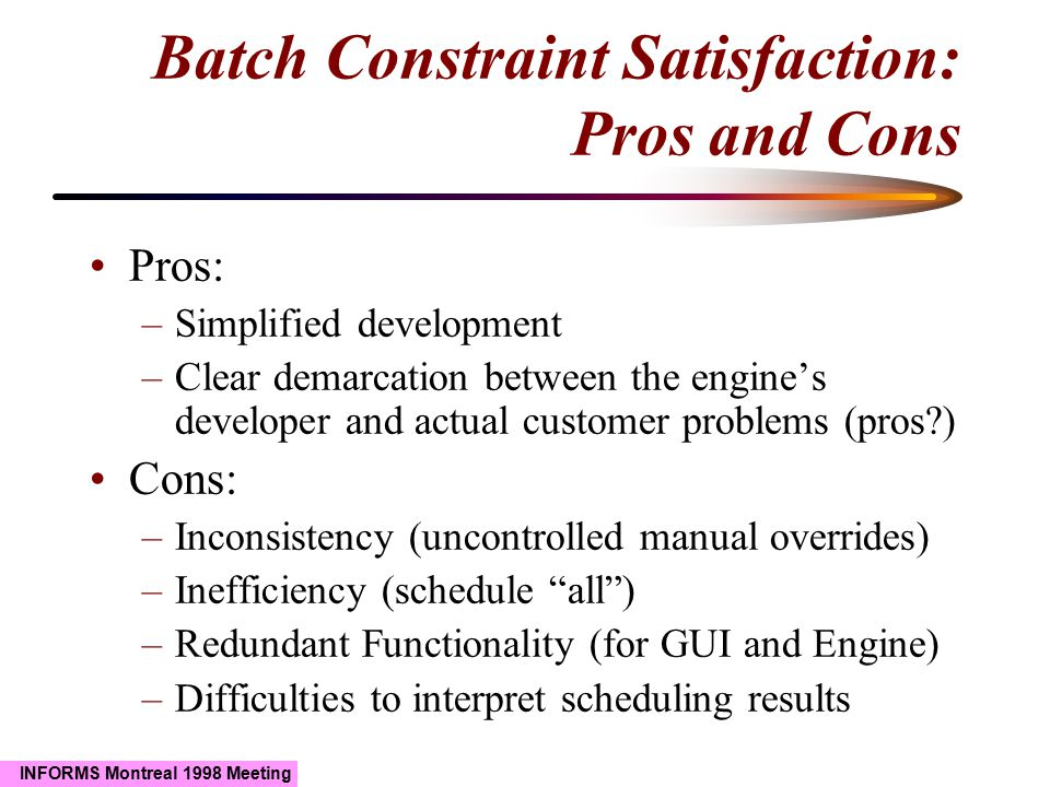 INFORMS Montreal 1998 Meeting Batch Constraint Satisfaction: Pros and Cons Pros: –Simplified development –Clear demarcation between the engine's devel