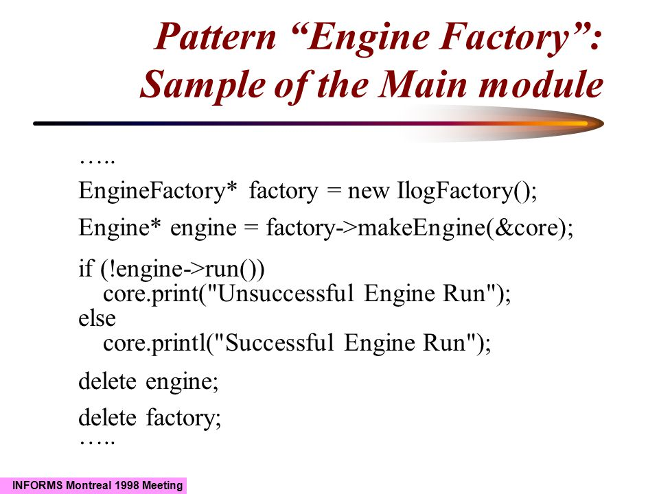 """INFORMS Montreal 1998 Meeting Pattern """"Engine Factory"""": Sample of the Main module ….. EngineFactory* factory = new IlogFactory(); Engine* engine = fac"""