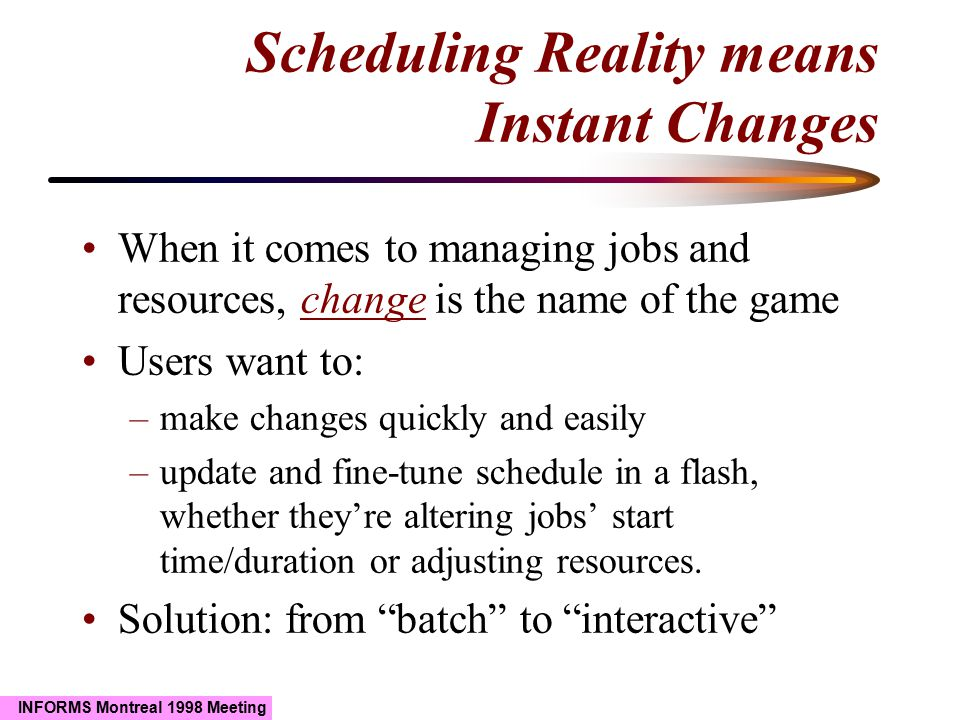 INFORMS Montreal 1998 Meeting Scheduling Reality means Instant Changes When it comes to managing jobs and resources, change is the name of the game Users want to: –make changes quickly and easily –update and fine-tune schedule in a flash, whether they're altering jobs' start time/duration or adjusting resources.