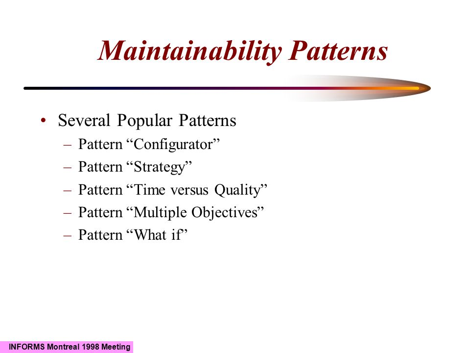 """INFORMS Montreal 1998 Meeting Maintainability Patterns Several Popular Patterns –Pattern """"Configurator"""" –Pattern """"Strategy"""" –Pattern """"Time versus Qual"""
