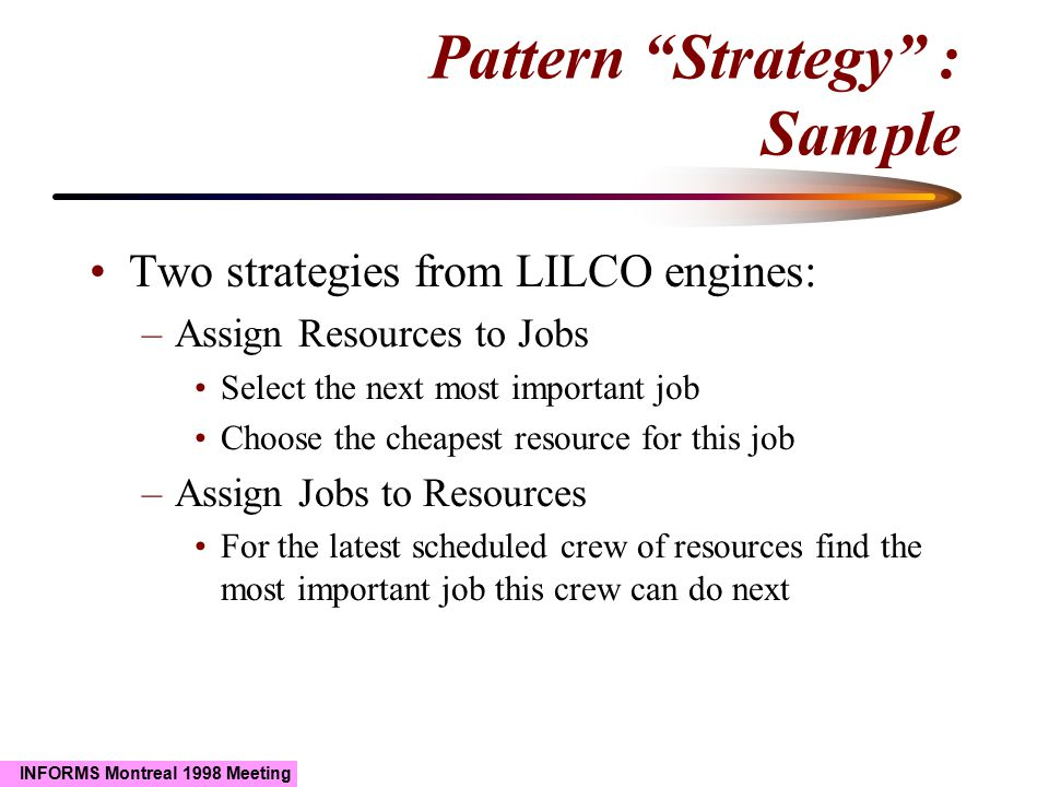 """INFORMS Montreal 1998 Meeting Pattern """"Strategy"""" : Sample Two strategies from LILCO engines: –Assign Resources to Jobs Select the next most important"""