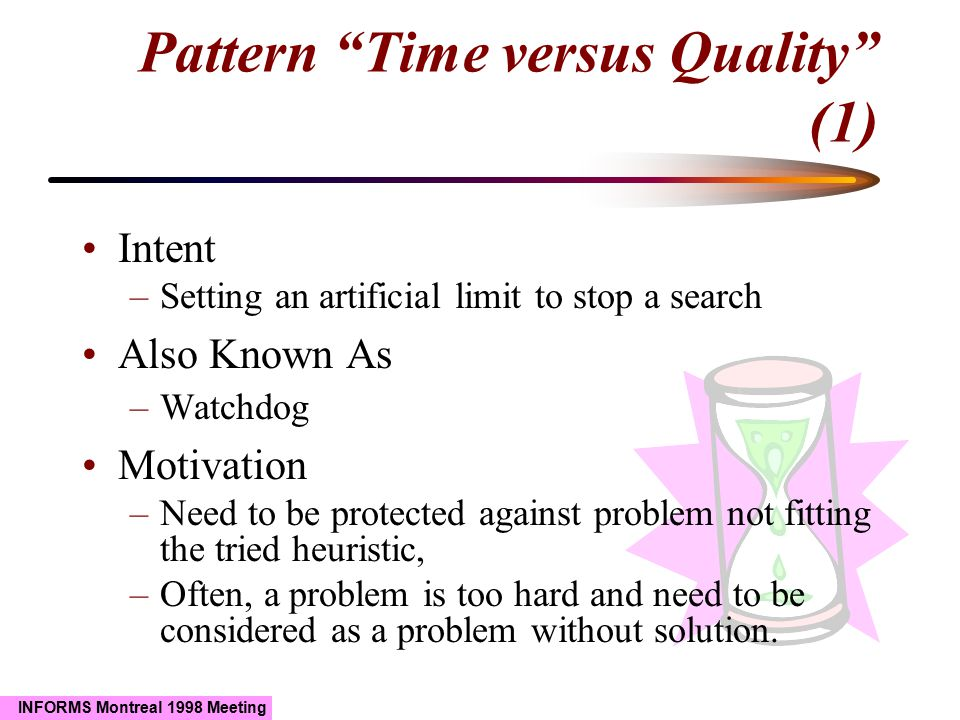 INFORMS Montreal 1998 Meeting Intent –Setting an artificial limit to stop a search Also Known As –Watchdog Motivation –Need to be protected against problem not fitting the tried heuristic, –Often, a problem is too hard and need to be considered as a problem without solution.