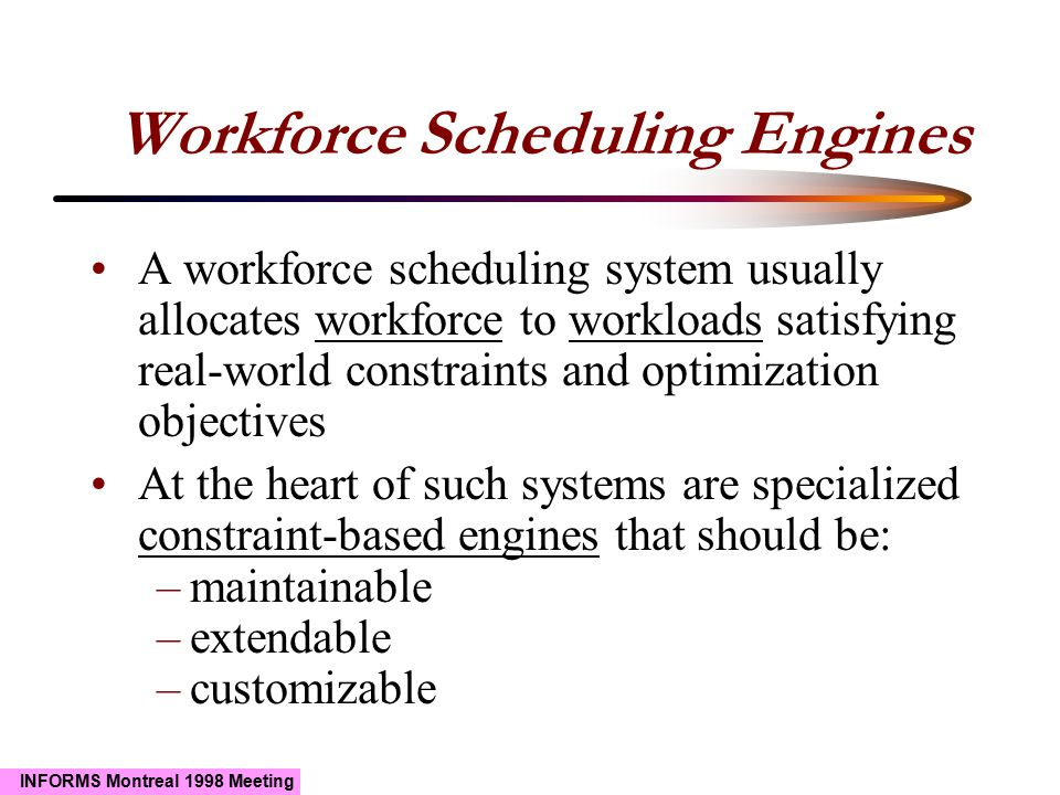 INFORMS Montreal 1998 Meeting Workforce Scheduling Engines A workforce scheduling system usually allocates workforce to workloads satisfying real-world constraints and optimization objectives At the heart of such systems are specialized constraint-based engines that should be: –maintainable –extendable –customizable