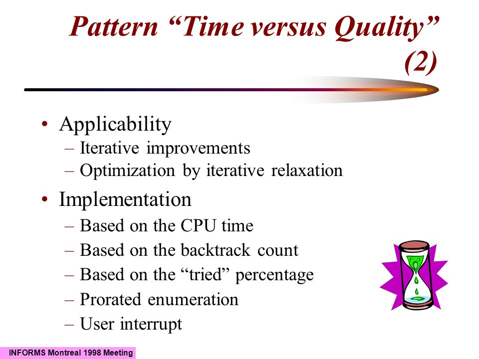 """INFORMS Montreal 1998 Meeting Pattern """"Time versus Quality"""" (2) Applicability –Iterative improvements –Optimization by iterative relaxation Implementa"""