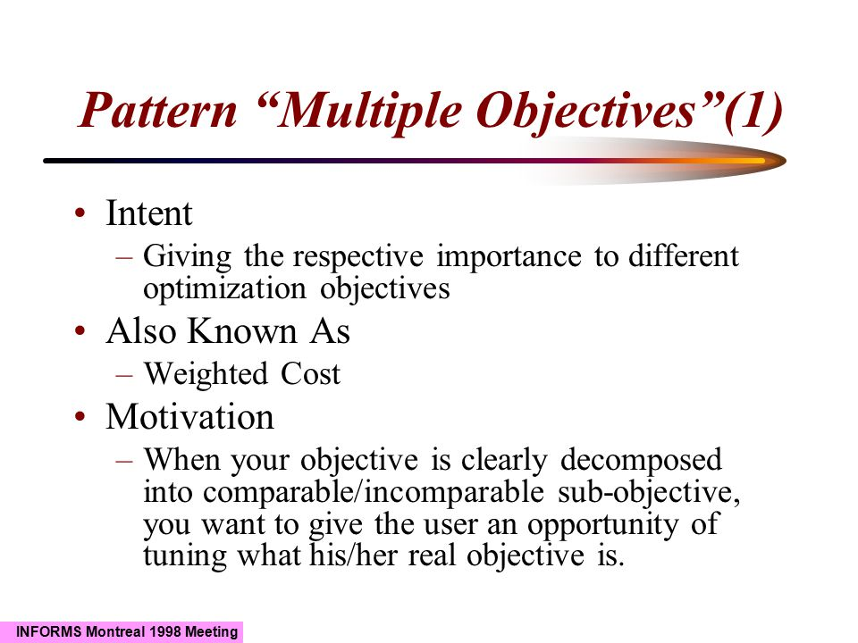 INFORMS Montreal 1998 Meeting Pattern Multiple Objectives (1) Intent –Giving the respective importance to different optimization objectives Also Known As –Weighted Cost Motivation –When your objective is clearly decomposed into comparable/incomparable sub-objective, you want to give the user an opportunity of tuning what his/her real objective is.