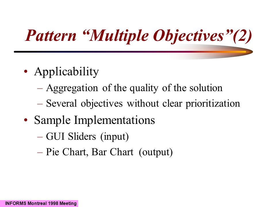 INFORMS Montreal 1998 Meeting Pattern Multiple Objectives (2) Applicability –Aggregation of the quality of the solution –Several objectives without clear prioritization Sample Implementations –GUI Sliders (input) –Pie Chart, Bar Chart (output)