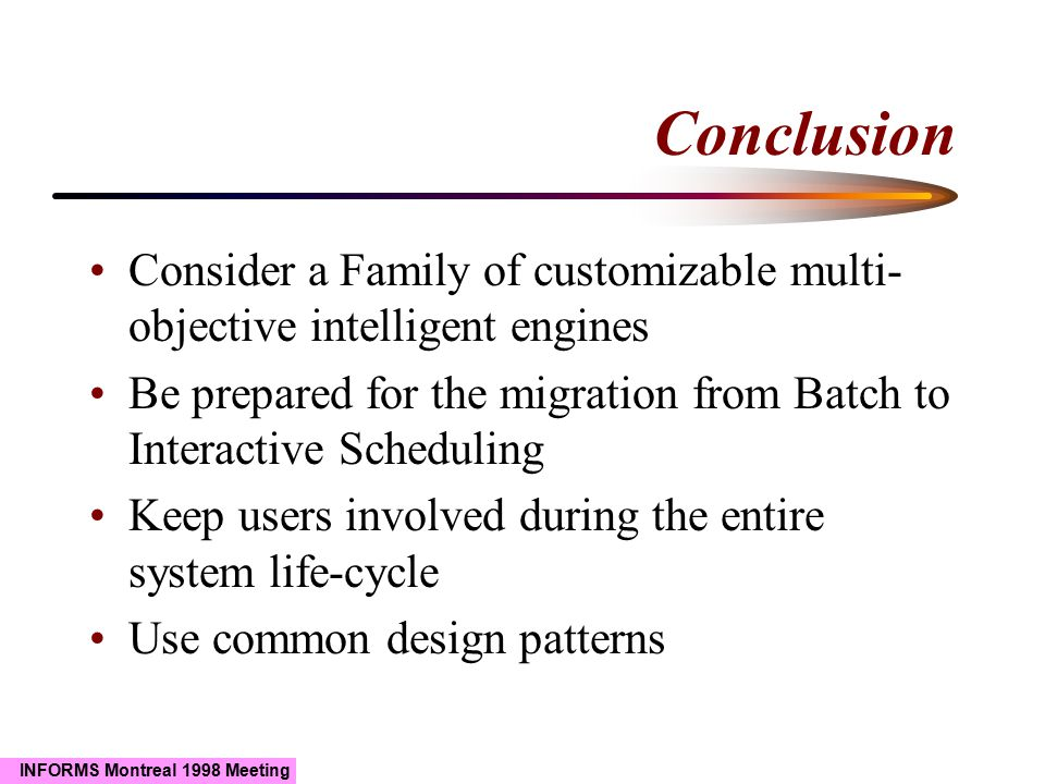 INFORMS Montreal 1998 Meeting Conclusion Consider a Family of customizable multi- objective intelligent engines Be prepared for the migration from Batch to Interactive Scheduling Keep users involved during the entire system life-cycle Use common design patterns