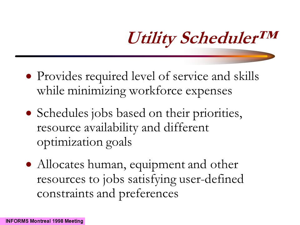 INFORMS Montreal 1998 Meeting Utility Scheduler™  Provides required level of service and skills while minimizing workforce expenses  Schedules jobs based on their priorities, resource availability and different optimization goals  Allocates human, equipment and other resources to jobs satisfying user-defined constraints and preferences