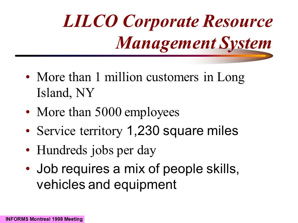 INFORMS Montreal 1998 Meeting LILCO Corporate Resource Management System More than 1 million customers in Long Island, NY More than 5000 employees Ser