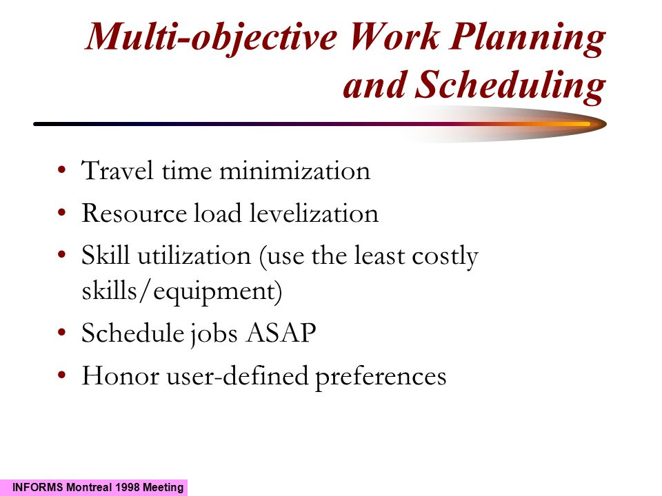 INFORMS Montreal 1998 Meeting Multi-objective Work Planning and Scheduling Travel time minimization Resource load levelization Skill utilization (use the least costly skills/equipment) Schedule jobs ASAP Honor user-defined preferences