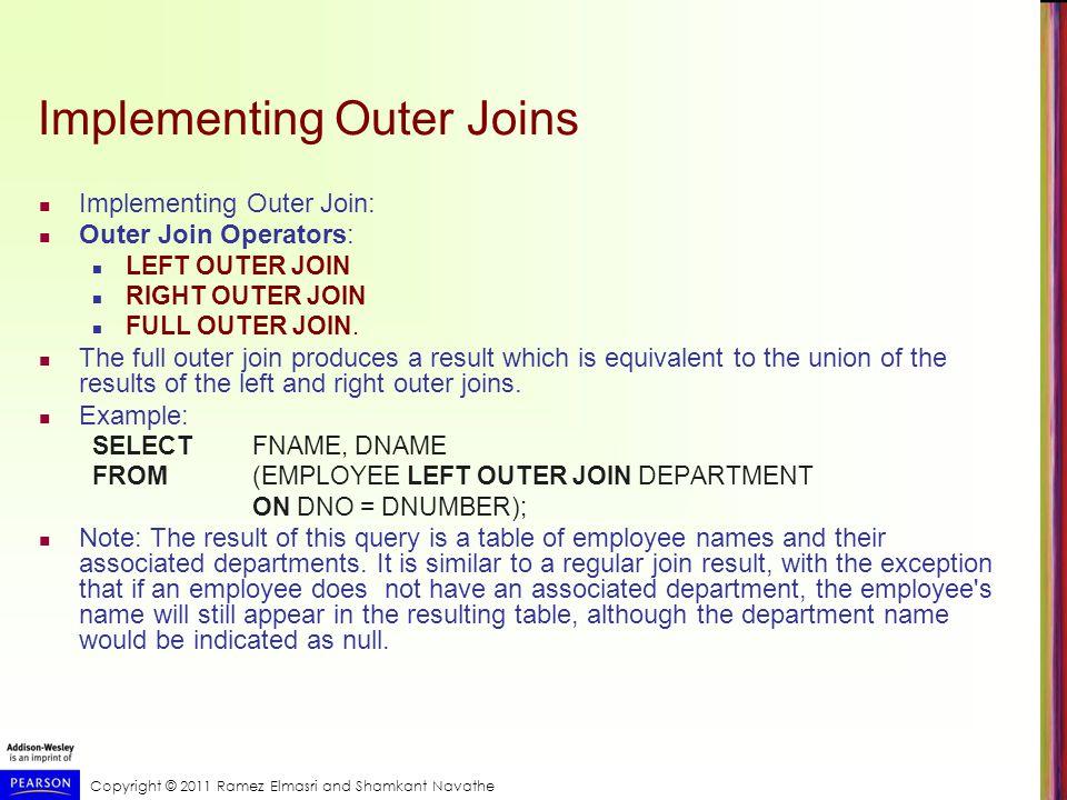 Copyright © 2011 Ramez Elmasri and Shamkant Navathe Implementing Outer Joins Implementing Outer Join: Outer Join Operators: LEFT OUTER JOIN RIGHT OUTER JOIN FULL OUTER JOIN.