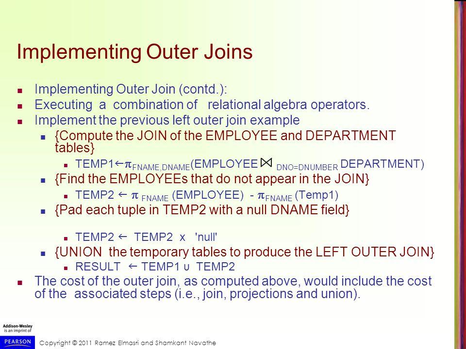 Copyright © 2011 Ramez Elmasri and Shamkant Navathe Implementing Outer Joins Implementing Outer Join (contd.): Executing a combination of relational a