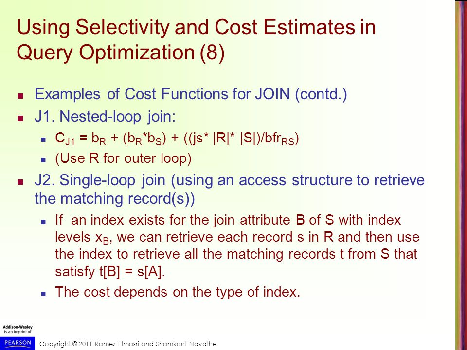 Copyright © 2011 Ramez Elmasri and Shamkant Navathe Using Selectivity and Cost Estimates in Query Optimization (8) Examples of Cost Functions for JOIN