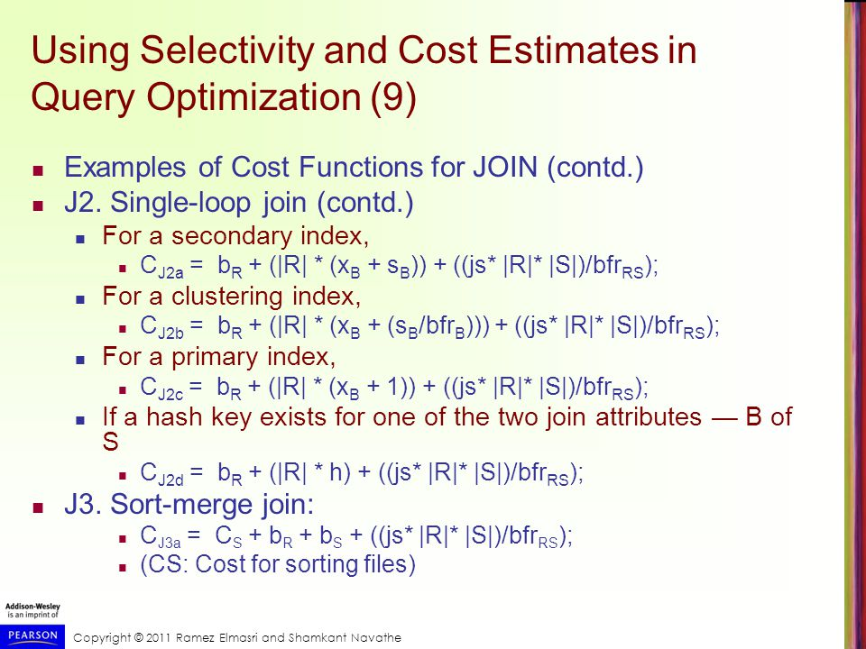 Copyright © 2011 Ramez Elmasri and Shamkant Navathe Using Selectivity and Cost Estimates in Query Optimization (9) Examples of Cost Functions for JOIN (contd.) J2.