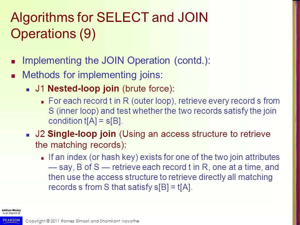 Copyright © 2011 Ramez Elmasri and Shamkant Navathe Algorithms for SELECT and JOIN Operations (9) Implementing the JOIN Operation (contd.): Methods for implementing joins: J1 Nested-loop join (brute force): For each record t in R (outer loop), retrieve every record s from S (inner loop) and test whether the two records satisfy the join condition t[A] = s[B].