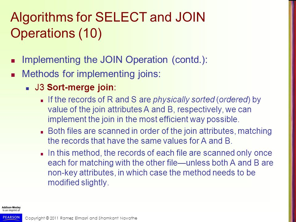 Copyright © 2011 Ramez Elmasri and Shamkant Navathe Algorithms for SELECT and JOIN Operations (11) Implementing the JOIN Operation (contd.): Methods for implementing joins: J4 Hash-join: The records of files R and S are both hashed to the same hash file, using the same hashing function on the join attributes A of R and B of S as hash keys.