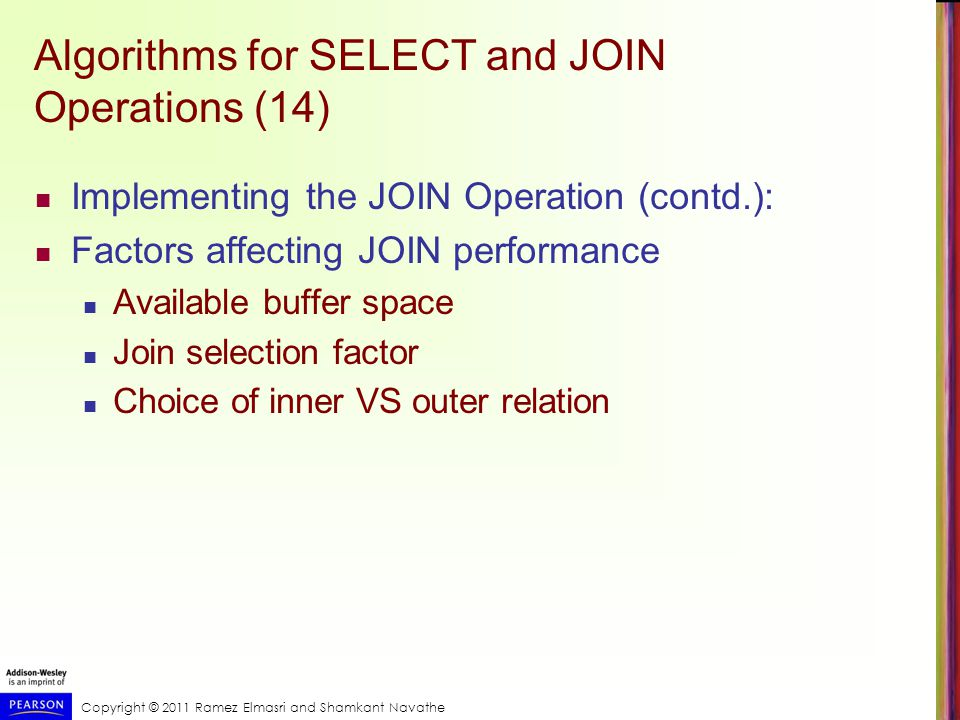Copyright © 2011 Ramez Elmasri and Shamkant Navathe Using Selectivity and Cost Estimates in Query Optimization (10) Multiple Relation Queries and Join Ordering A query joining n relations will have n-1 join operations, and hence can have a large number of different join orders when we apply the algebraic transformation rules.