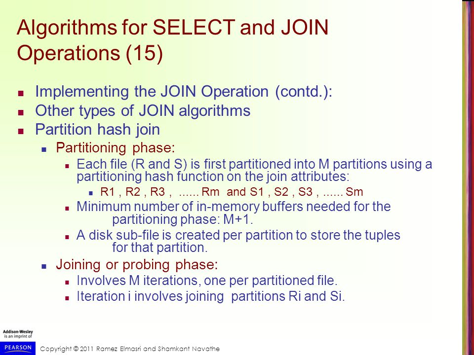 Copyright © 2011 Ramez Elmasri and Shamkant Navathe Algorithms for SELECT and JOIN Operations (15) Implementing the JOIN Operation (contd.): Other types of JOIN algorithms Partition hash join Partitioning phase: Each file (R and S) is first partitioned into M partitions using a partitioning hash function on the join attributes: R1, R2, R3,......