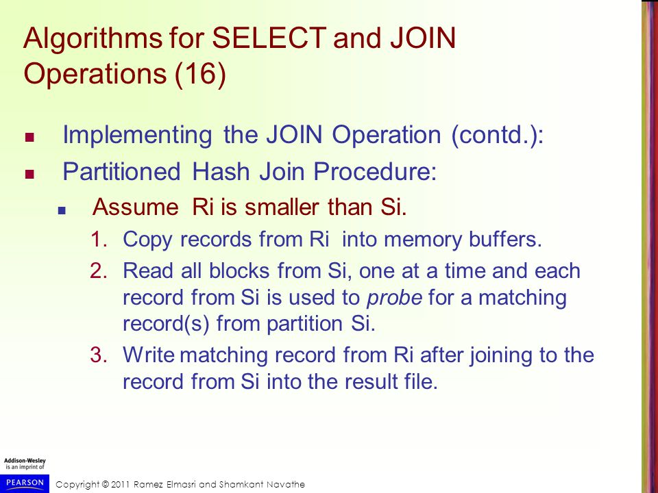 Copyright © 2011 Ramez Elmasri and Shamkant Navathe Algorithms for SELECT and JOIN Operations (17) Implementing the JOIN Operation (contd.): Cost analysis of partition hash join: 1.Reading and writing each record from R and S during the partitioning phase: (b R + b S ), (b R + b S ) 2.Reading each record during the joining phase: (b R + b S ) 3.Writing the result of join: b RES Total Cost: 3* (b R + b S ) + b RES