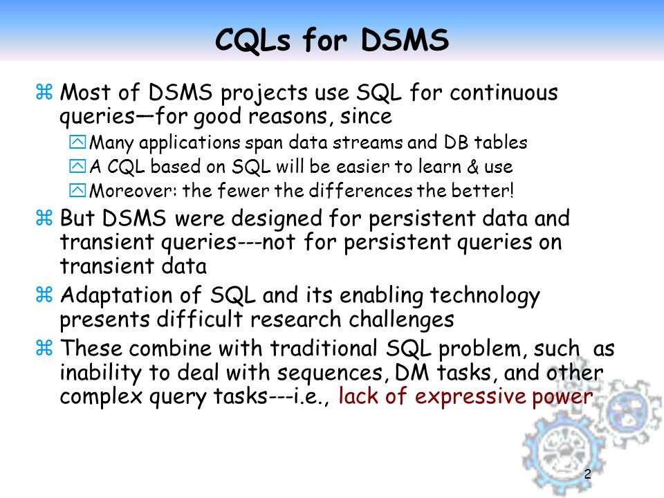 2 CQLs for DSMS zMost of DSMS projects use SQL for continuous queries—for good reasons, since yMany applications span data streams and DB tables yA CQL based on SQL will be easier to learn & use yMoreover: the fewer the differences the better.