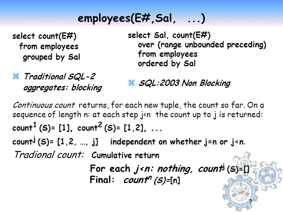7 employees(E#,Sal,...) select count(E#) from employees grouped by Sal zTraditional SQL-2 aggregates: blocking select Sal, count(E#) over (range unbounded preceding) from employees ordered by Sal zSQL:2003 Non Blocking Continuous count returns, for each new tuple, the count so far.