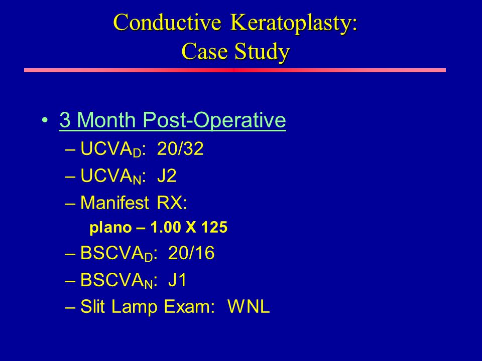 3 Month Post-Operative –UCVA D : 20/32 –UCVA N : J2 –Manifest RX: plano – 1.00 X 125 –BSCVA D : 20/16 –BSCVA N : J1 –Slit Lamp Exam: WNL Conductive Keratoplasty: Case Study