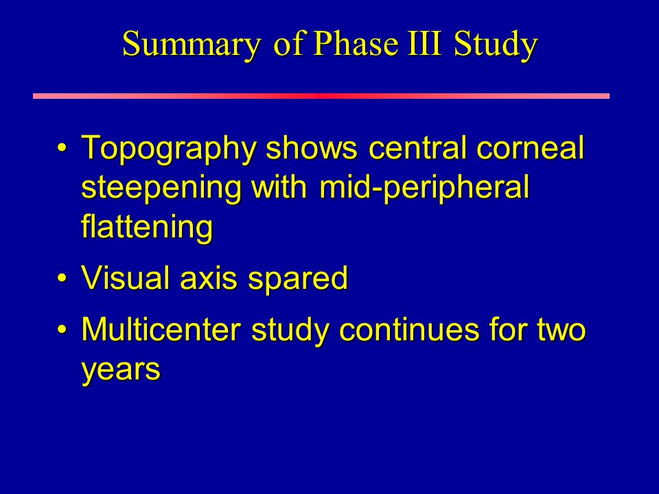 Summary of Phase III Study Topography shows central corneal steepening with mid-peripheral flatteningTopography shows central corneal steepening with mid-peripheral flattening Visual axis sparedVisual axis spared Multicenter study continues for two yearsMulticenter study continues for two years