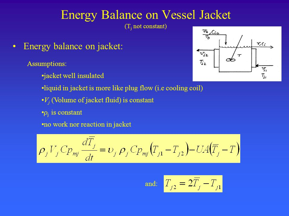 Energy Balance on Vessel Jacket (T j not constant) Energy balance on jacket: Assumptions: jacket well insulated liquid in jacket is more like plug flow (i.e cooling coil) V j (Volume of jacket fluid) is constant  j is constant no work nor reaction in jacket and: