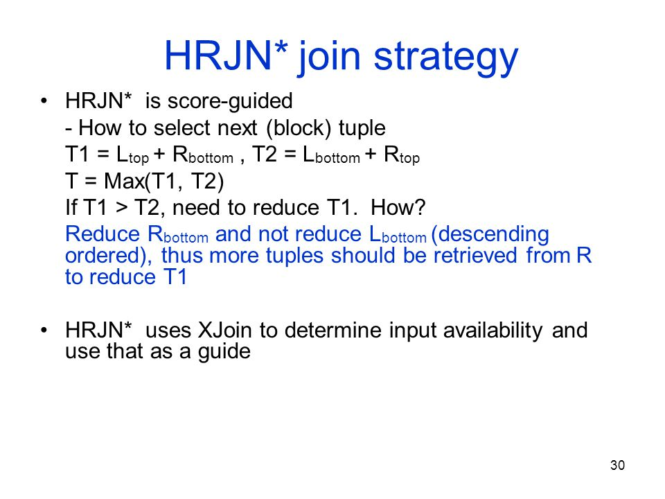 30 HRJN* join strategy HRJN* is score-guided - How to select next (block) tuple T1 = L top + R bottom, T2 = L bottom + R top T = Max(T1, T2) If T1 > T2, need to reduce T1.