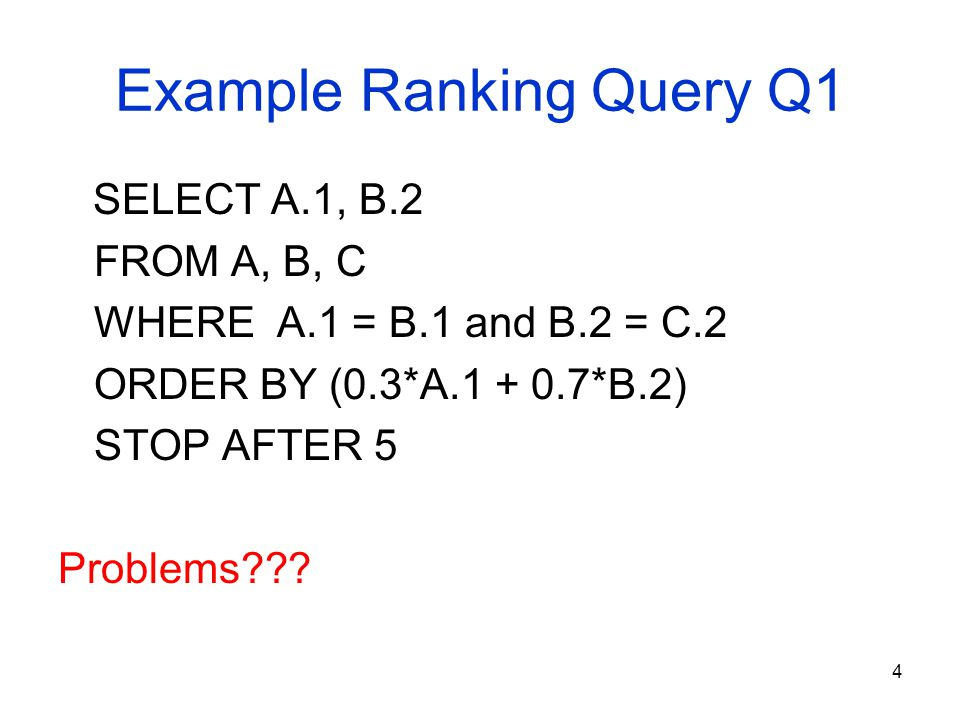 4 Example Ranking Query Q1 SELECT A.1, B.2 FROM A, B, C WHERE A.1 = B.1 and B.2 = C.2 ORDER BY (0.3*A.1 + 0.7*B.2) STOP AFTER 5 Problems