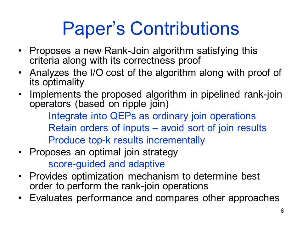 6 Paper's Contributions Proposes a new Rank-Join algorithm satisfying this criteria along with its correctness proof Analyzes the I/O cost of the algorithm along with proof of its optimality Implements the proposed algorithm in pipelined rank-join operators (based on ripple join) Integrate into QEPs as ordinary join operations Retain orders of inputs – avoid sort of join results Produce top-k results incrementally Proposes an optimal join strategy score-guidedand adaptive Provides optimization mechanism to determine best order to perform the rank-join operations Evaluates performance and compares other approaches