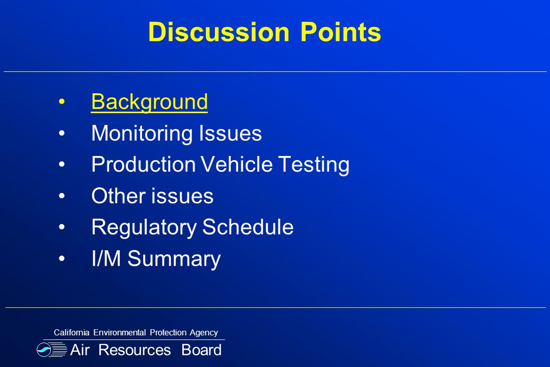 Discussion Points Background Monitoring Issues Production Vehicle Testing Other issues Regulatory Schedule I/M Summary Air Resources Board California Environmental Protection Agency