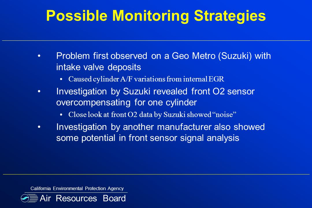 Possible Monitoring Strategies Problem first observed on a Geo Metro (Suzuki) with intake valve deposits Caused cylinder A/F variations from internal EGR Investigation by Suzuki revealed front O2 sensor overcompensating for one cylinder Close look at front O2 data by Suzuki showed noise Investigation by another manufacturer also showed some potential in front sensor signal analysis Air Resources Board California Environmental Protection Agency