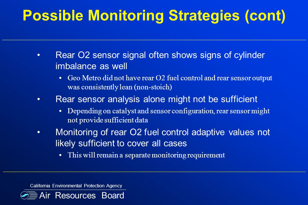 Possible Monitoring Strategies (cont) Rear O2 sensor signal often shows signs of cylinder imbalance as well Geo Metro did not have rear O2 fuel control and rear sensor output was consistently lean (non-stoich) Rear sensor analysis alone might not be sufficient Depending on catalyst and sensor configuration, rear sensor might not provide sufficient data Monitoring of rear O2 fuel control adaptive values not likely sufficient to cover all cases This will remain a separate monitoring requirement Air Resources Board California Environmental Protection Agency