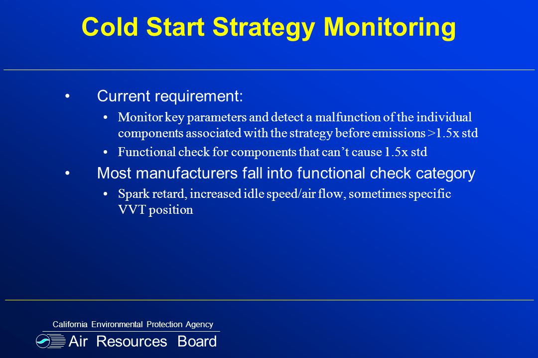 Cold Start Strategy Monitoring Current requirement: Monitor key parameters and detect a malfunction of the individual components associated with the strategy before emissions >1.5x std Functional check for components that can't cause 1.5x std Most manufacturers fall into functional check category Spark retard, increased idle speed/air flow, sometimes specific VVT position Air Resources Board California Environmental Protection Agency