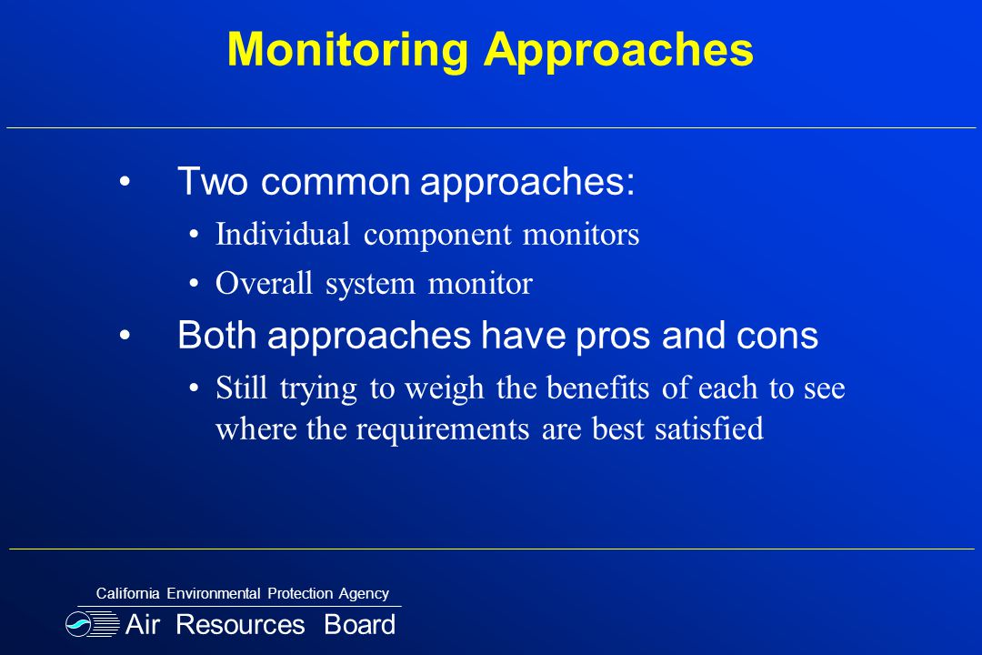 Monitoring Approaches Two common approaches: Individual component monitors Overall system monitor Both approaches have pros and cons Still trying to weigh the benefits of each to see where the requirements are best satisfied Air Resources Board California Environmental Protection Agency