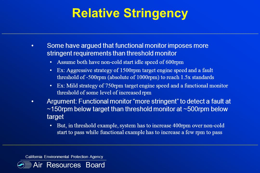 Relative Stringency Some have argued that functional monitor imposes more stringent requirements than threshold monitor Assume both have non-cold start idle speed of 600rpm Ex: Aggressive strategy of 1500rpm target engine speed and a fault threshold of -500rpm (absolute of 1000rpm) to reach 1.5x standards Ex: Mild strategy of 750rpm target engine speed and a functional monitor threshold of some level of increased rpm Argument: Functional monitor more stringent to detect a fault at ~150rpm below target than threshold monitor at ~500rpm below target But, in threshold example, system has to increase 400rpm over non-cold start to pass while functional example has to increase a few rpm to pass Air Resources Board California Environmental Protection Agency