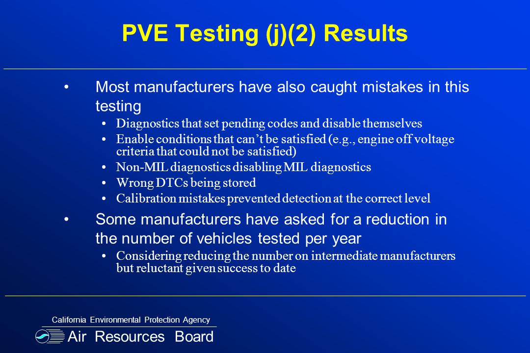 PVE Testing (j)(2) Results Most manufacturers have also caught mistakes in this testing Diagnostics that set pending codes and disable themselves Enable conditions that can't be satisfied (e.g., engine off voltage criteria that could not be satisfied) Non-MIL diagnostics disabling MIL diagnostics Wrong DTCs being stored Calibration mistakes prevented detection at the correct level Some manufacturers have asked for a reduction in the number of vehicles tested per year Considering reducing the number on intermediate manufacturers but reluctant given success to date Air Resources Board California Environmental Protection Agency