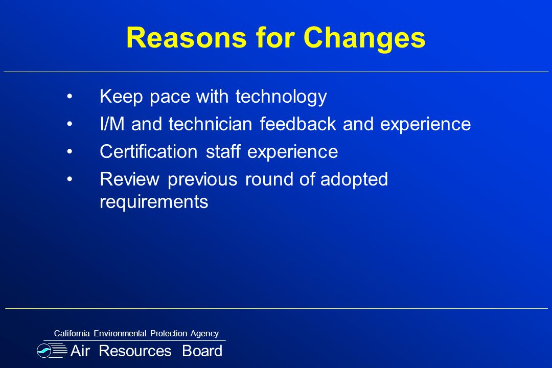Reasons for Changes Keep pace with technology I/M and technician feedback and experience Certification staff experience Review previous round of adopted requirements Air Resources Board California Environmental Protection Agency