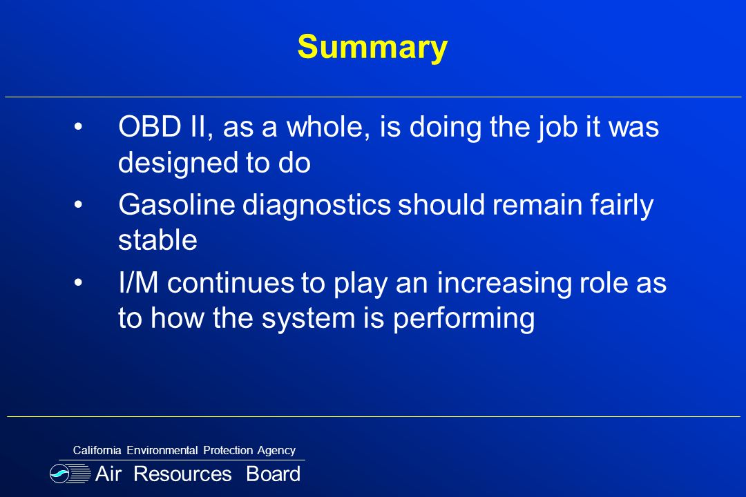Summary OBD II, as a whole, is doing the job it was designed to do Gasoline diagnostics should remain fairly stable I/M continues to play an increasing role as to how the system is performing Air Resources Board California Environmental Protection Agency