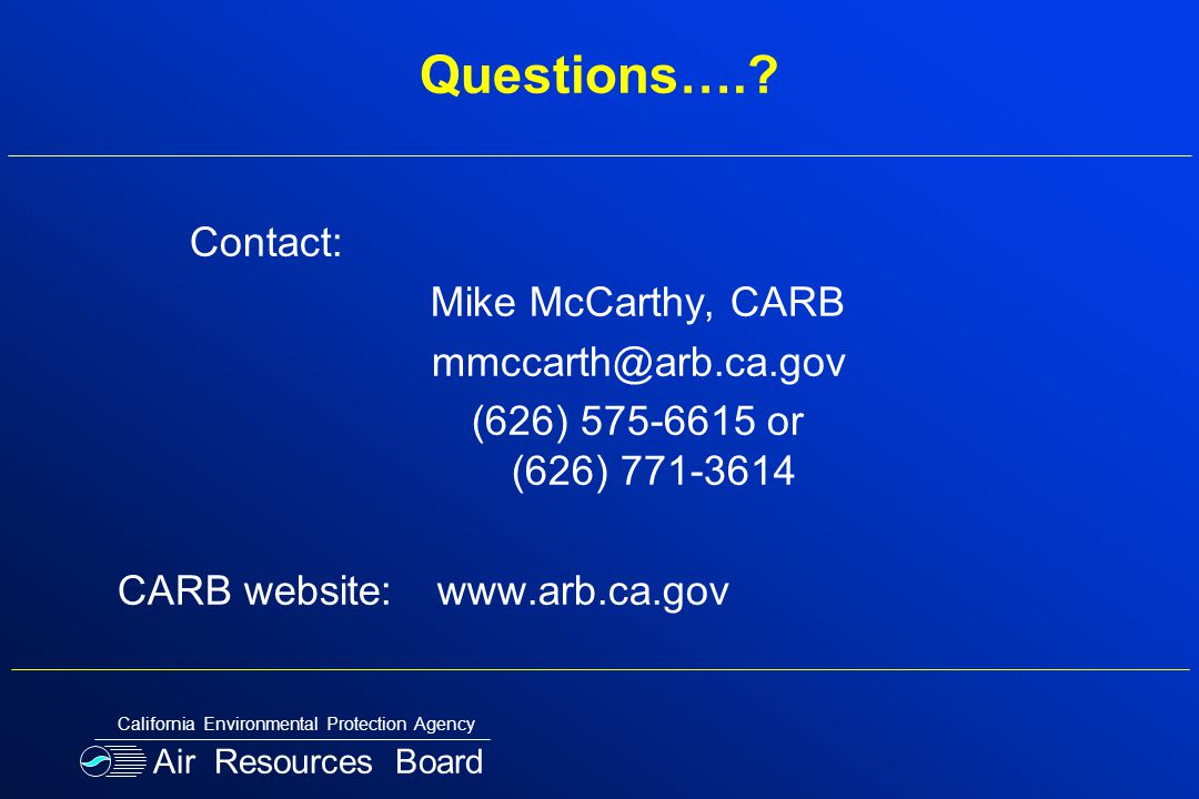 Questions….? Contact: Mike McCarthy, CARB mmccarth@arb.ca.gov (626) 575-6615 or (626) 771-3614 CARB website:www.arb.ca.gov Air Resources Board Califor