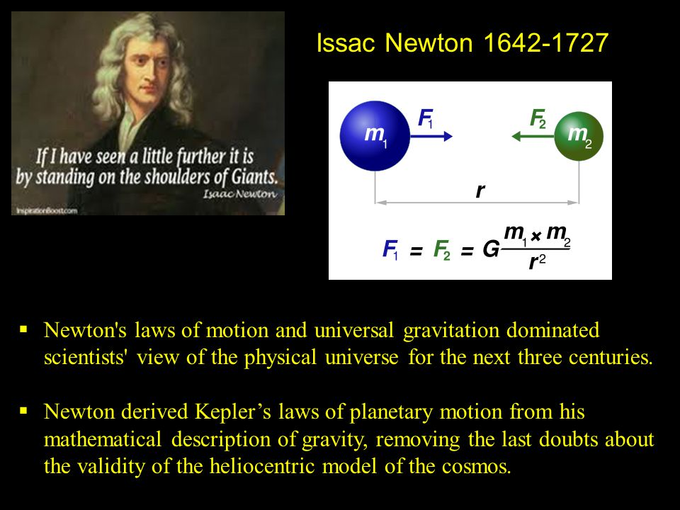 Issac Newton 1642-1727  Newton's laws of motion and universal gravitation dominated scientists' view of the physical universe for the next three cent