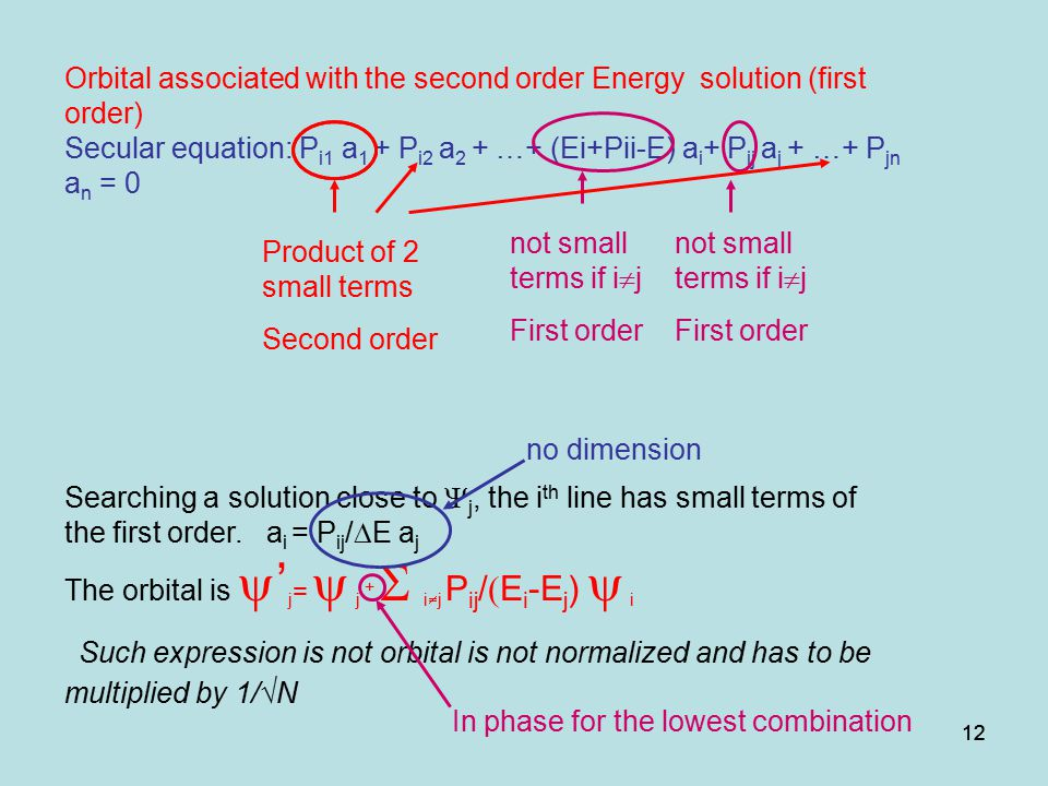 12 Orbital associated with the second order Energy solution (first order) Secular equation: P i1 a 1 + P i2 a 2 + …+ (Ei+Pii-E) a i + P ij a j + …+ P jn a n = 0 Searching a solution close to  j, the i th line has small terms of the first order.
