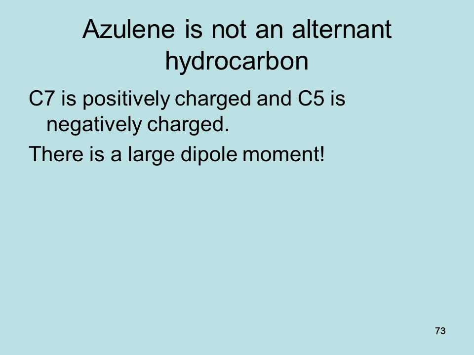 73 Azulene is not an alternant hydrocarbon C7 is positively charged and C5 is negatively charged. There is a large dipole moment!