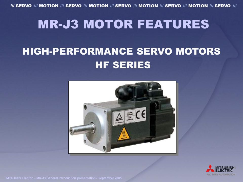 Mitsubishi Electric – MR-J3 General introduction presentation - September 2005 /// SERVO /// MOTION /// SERVO /// MOTION /// SERVO /// MOTION /// SERVO /// MOTION /// SERVO /// MR-J3 MOTOR FEATURES HIGH-PERFORMANCE SERVO MOTORS HF SERIES