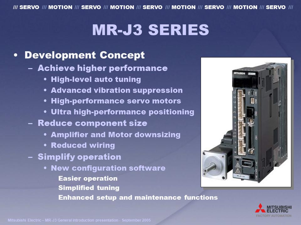Mitsubishi Electric – MR-J3 General introduction presentation - September 2005 /// SERVO /// MOTION /// SERVO /// MOTION /// SERVO /// MOTION /// SERVO /// MOTION /// SERVO /// MR-J3 MOTOR FEATURES High-speed - High torque motors –Up to 6000rpm maximum continuous speed 0 10002000300050006000 100% 300% 4000 300% Torque Rating 6000rpm Speed Torque
