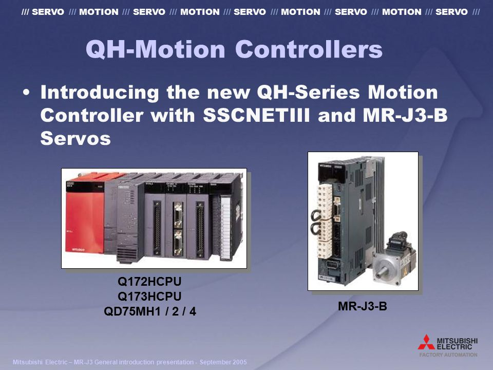 Mitsubishi Electric – MR-J3 General introduction presentation - September 2005 /// SERVO /// MOTION /// SERVO /// MOTION /// SERVO /// MOTION /// SERVO /// MOTION /// SERVO /// QH-Motion Controllers Introducing the new QH-Series Motion Controller with SSCNETIII and MR-J3-B Servos Q172HCPU Q173HCPU QD75MH1 / 2 / 4 MR-J3-B
