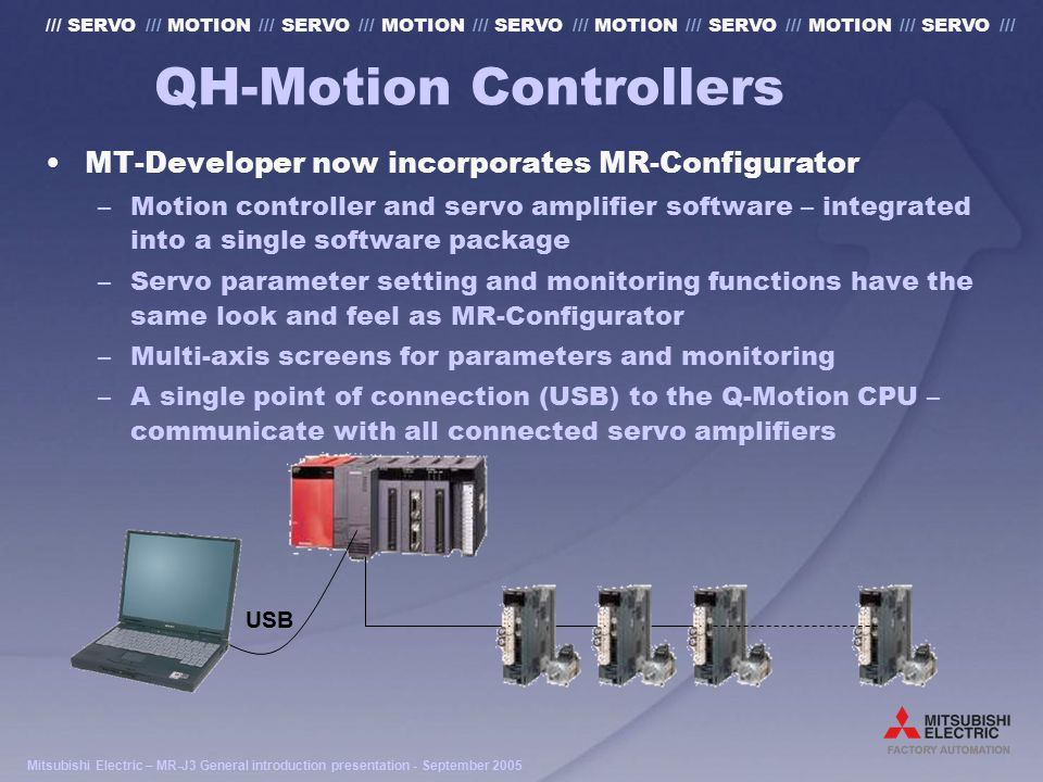Mitsubishi Electric – MR-J3 General introduction presentation - September 2005 /// SERVO /// MOTION /// SERVO /// MOTION /// SERVO /// MOTION /// SERVO /// MOTION /// SERVO /// QH-Motion Controllers MT-Developer now incorporates MR-Configurator –Motion controller and servo amplifier software – integrated into a single software package –Servo parameter setting and monitoring functions have the same look and feel as MR-Configurator –Multi-axis screens for parameters and monitoring –A single point of connection (USB) to the Q-Motion CPU – communicate with all connected servo amplifiers USB