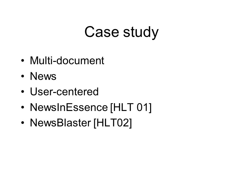 Case study Multi-document News User-centered NewsInEssence [HLT 01] NewsBlaster [HLT02]